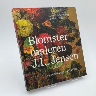 Blomstermaleren J.L. Jensen. Mellem kunst og natur i guldalderen
